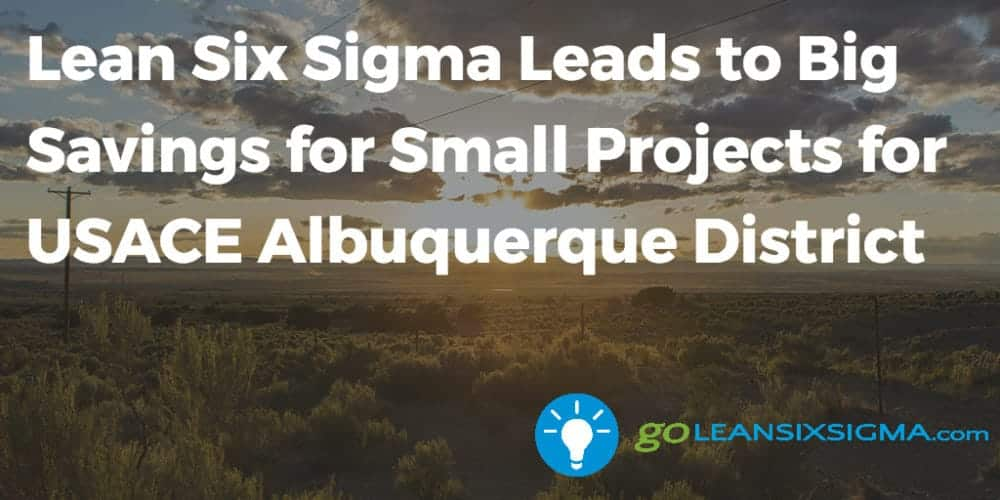 Lean Six Sigma Leads to Big Savings for Small Projects for USACE Albuquerque District - GoLeanSixSigma.com
