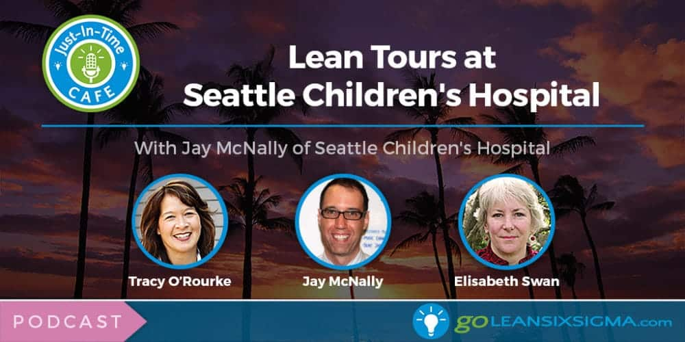 Just-In-Time Cafe Podcast, Episode 13: Lean Tours At Seattle Children's Hospital Featuring Jay McNally