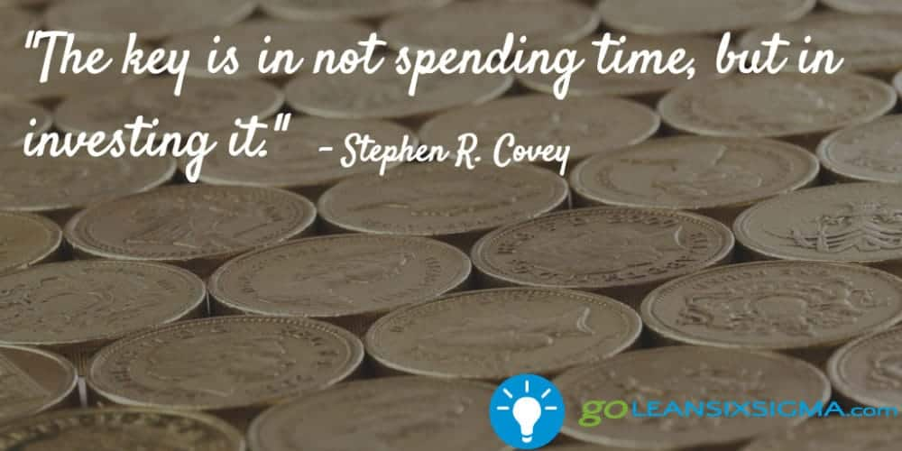 """The key is in not spending time, but in investing it."" – Stephen R. Covey - GoLeanSixSigma.com"