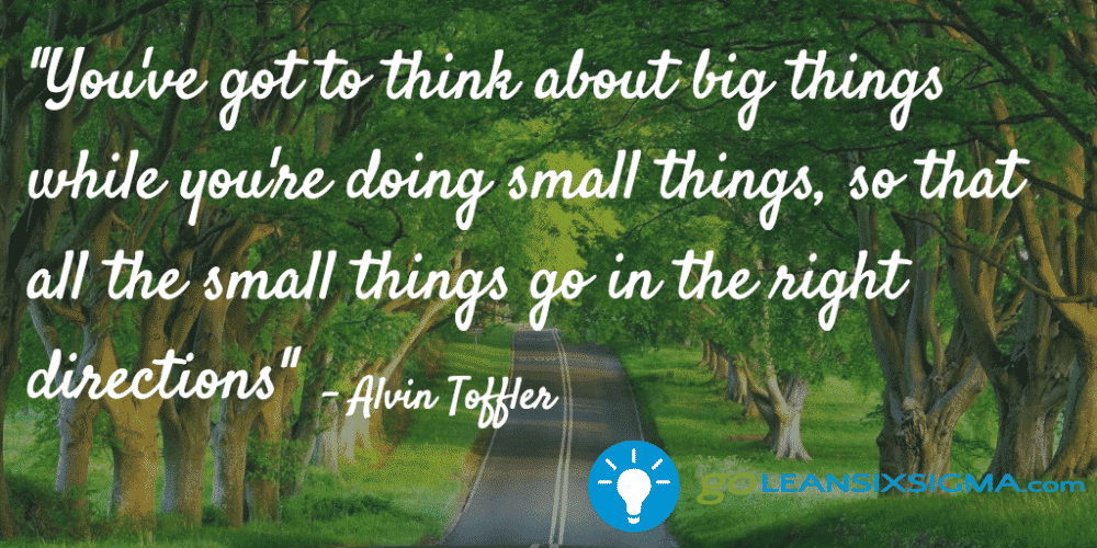 """You've got to think about big things while you're doing small things, so that all the small things go in the right directions."" - Alvin Toffler - GoLeanSixSigma.com"