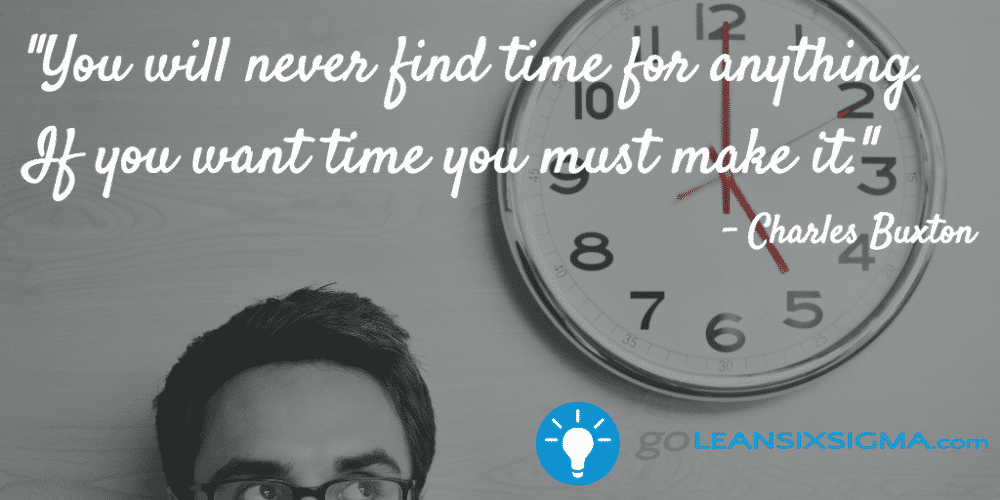 """You will never find time for anything. If you want time you must make it."" - Charles Buxton - GoLeanSixSigma.com"