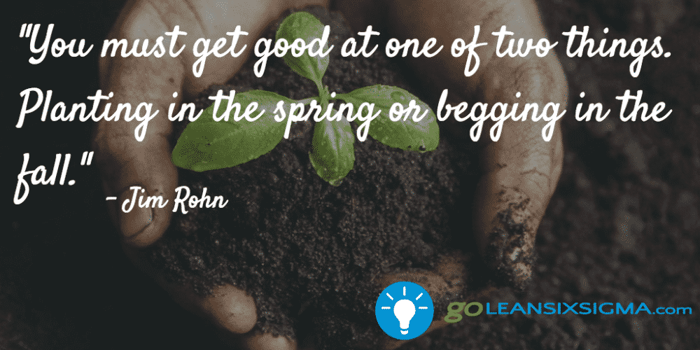 """You must get good at one of two things. Planting in the spring or begging in the fall."" - Jim Rohn - GoLeanSixSigma.com"
