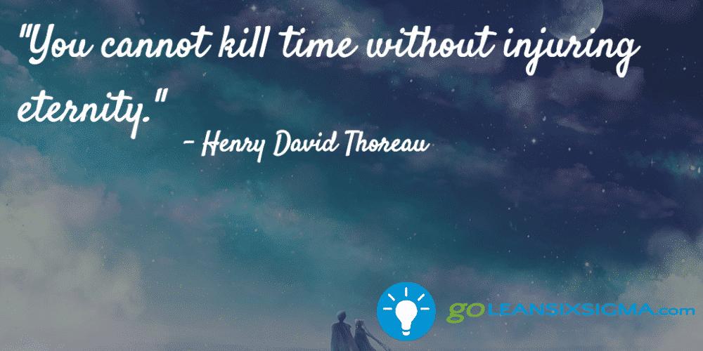 """You cannot kill time without injuring eternity."" - Henry David Thoreau - GoLeanSixSigma.com"
