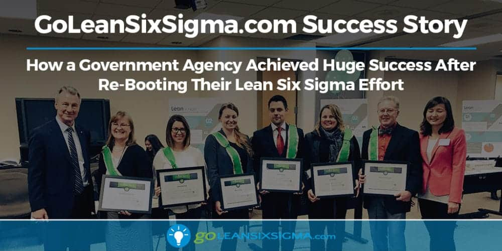 Case Study: How A Government Agency Achieved Huge Success After Re-Booting Their Lean Six Sigma Effort With GoLeanSixSigma.com