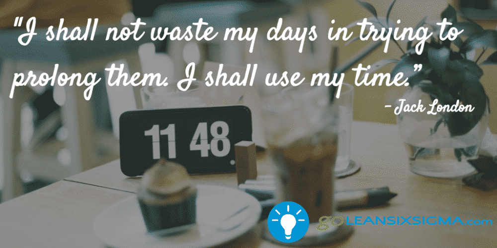 I shall not waste my days in trying to prolong them. I shall use my time. - Jack London - GoLeanSixSigma.com.png