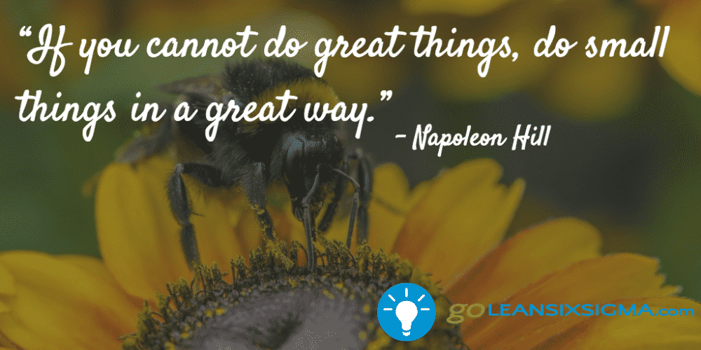 """If You Cannot Do Great Things, Do Small Things In A Great Way."" - Napoleon Hill - GoLeanSixSigma.com"