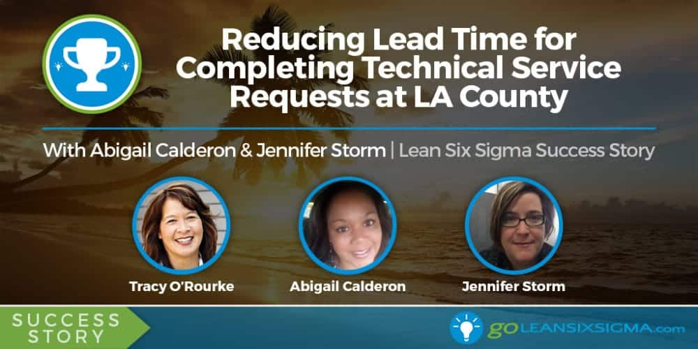 Success Story: Reducing Lead Time for Completing Technical Service Requests at LA County With Abigail Calderon and Jennifer Storm - GoLeanSixSigma.com
