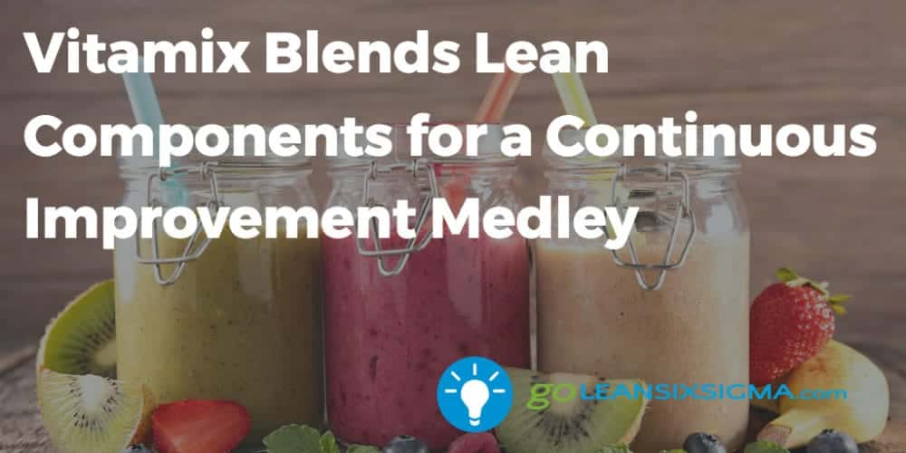 Vitamix Blends Lean Components For A Continuous Improvement Medley Goleansixsigma Com