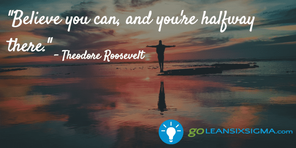 """Believe You Can, And You're Halfway There."" - Theodore Roosevelt - GoLeanSixSigma.com"