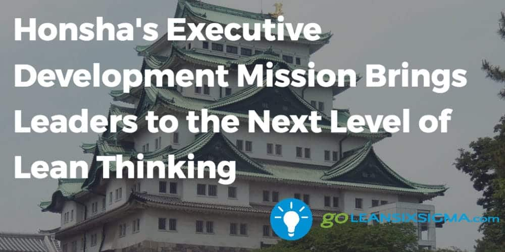 Honsha Executive Development Mission Brings Leaders To The Next Level Of Lean Thinking Goleansixsigma Com