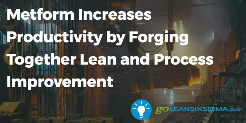 Metform Increases Productivity By Forging Together Lean And Process Improvement - GoLeanSixSigma.com