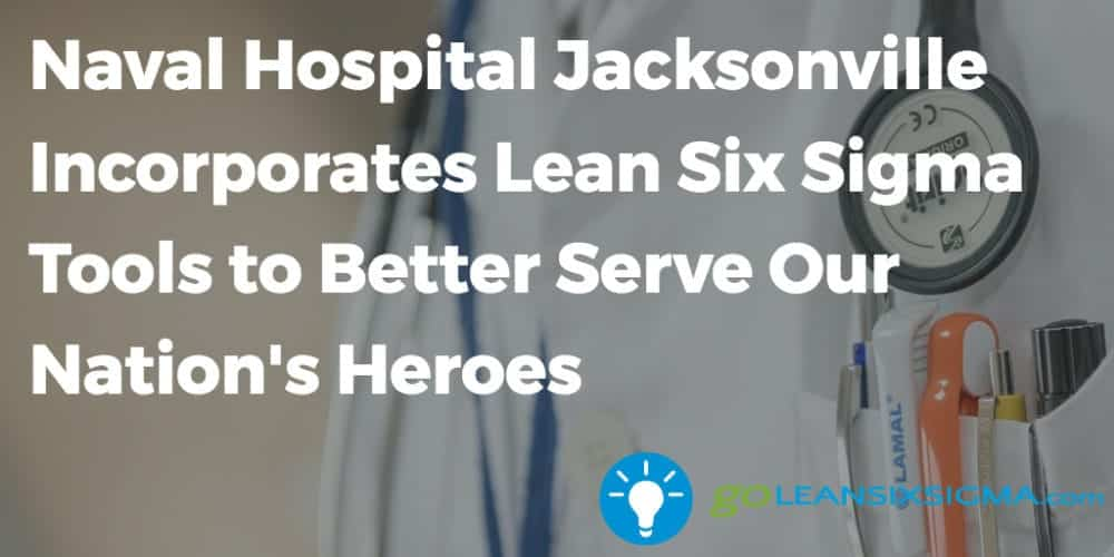 Naval Hospital Jacksonville Incorporates Lean Six Sigma Tools To Better Serve Our Nation's Heroes - GoLeanSixSigma.com