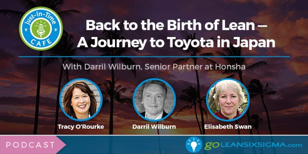 Just-In-Time Cafe Podcast, Episode 15: Back to the Birth of Lean - A Journey to Toyota in Japan With Darril Wilburn, Senior Partner at Honsha - GoLeanSixSigma.com