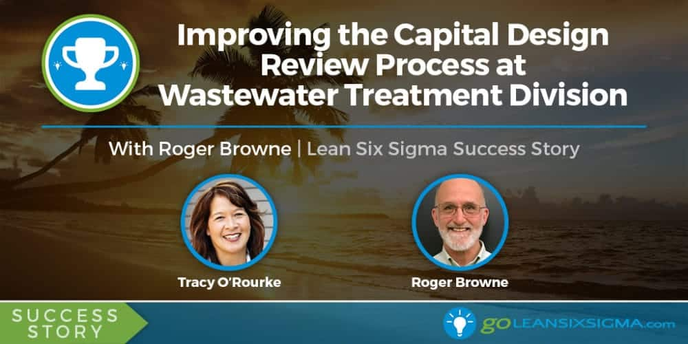 Improving The Capital Design Review Process At Wastewater Treatment Division With Roger Browne - GoLeanSixSigma.com