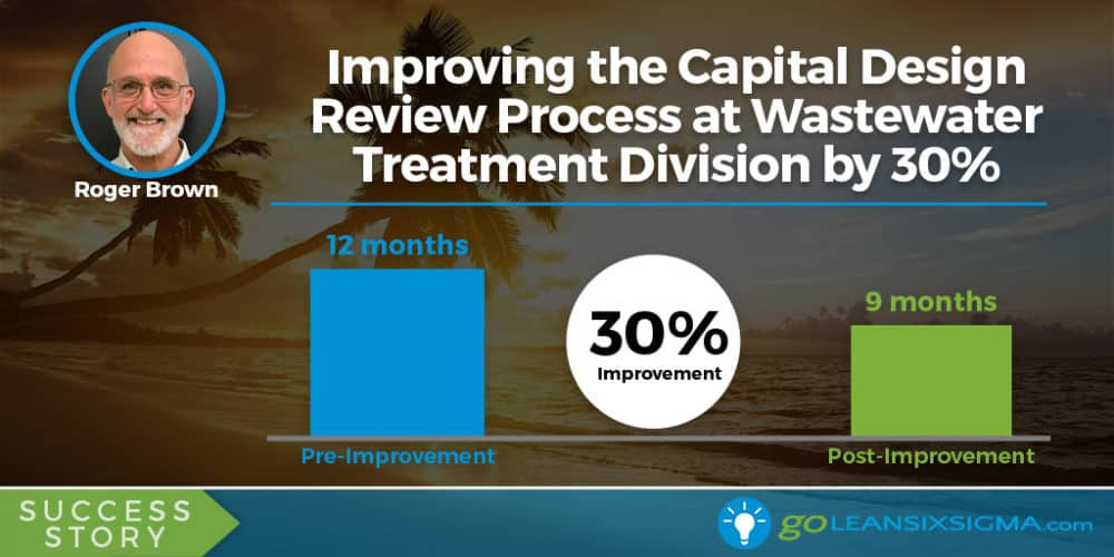 Success Story: Improving the Capital Design Review Process at Wastewater Treatment Division by 30%, Featuring Roger Browne - GoLeanSixSigma.com