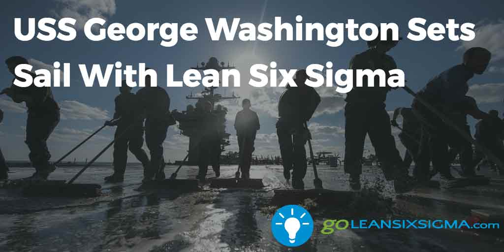 Uss George Washington Sets Sail With Lean Six Sigma Goleansixsigma Com