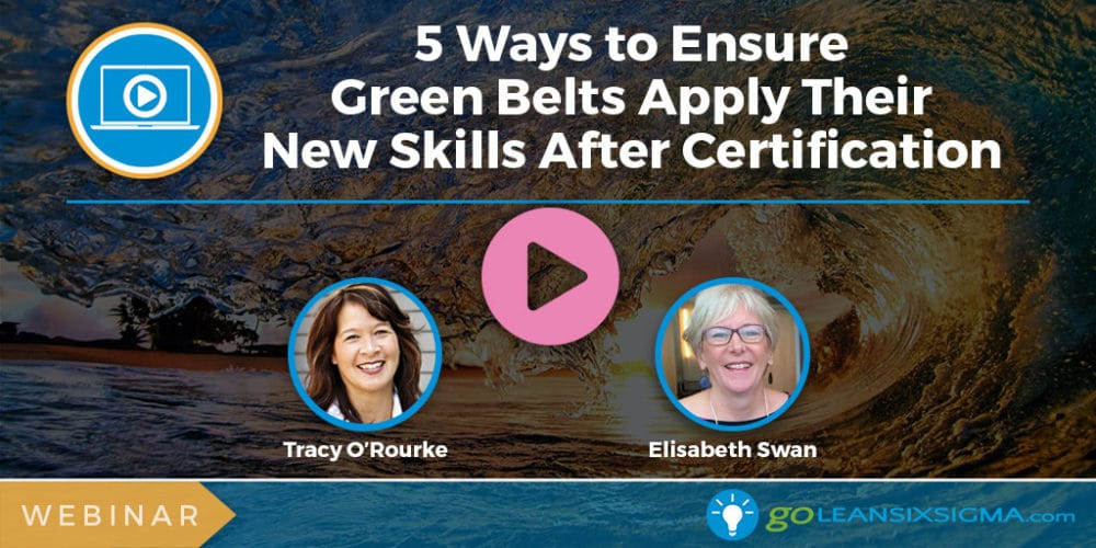 Webinar: 5 Ways to Ensure Green Belts Apply Their New Skills After Certification - GoLeanSixSigma.com
