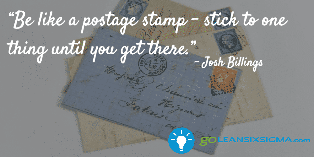 """Be Like A Postage Stamp – Stick To One Thing Until You Get There."" - Josh Billings - GoLeanSixSigma.com"