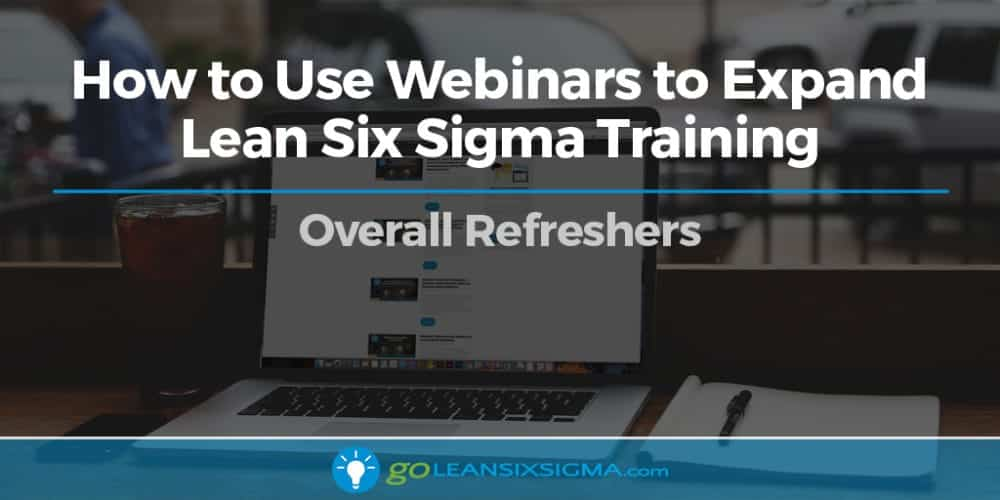 How To Use Webinars To Expand Lean Six Sigma Training – Overall Refreshers