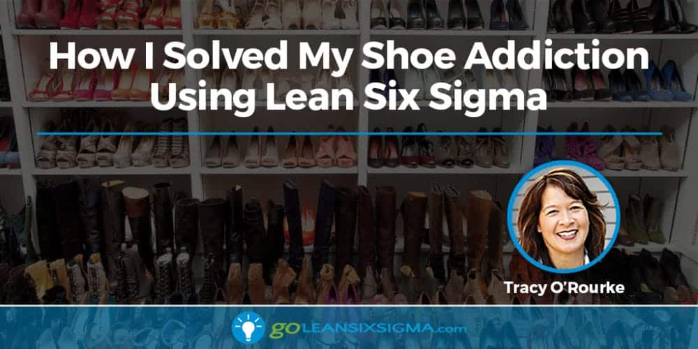 How I Solved My Shoe Addiction Using Lean Six Sigma