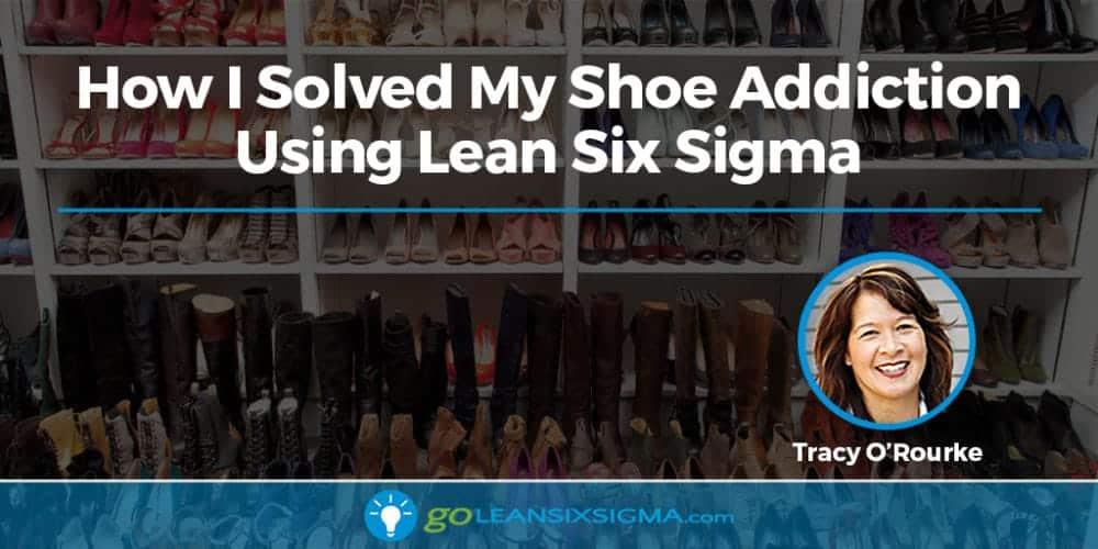 How I Solved My Shoe Addiction Using Lean Six Sigma - GoLeanSixSigma.com