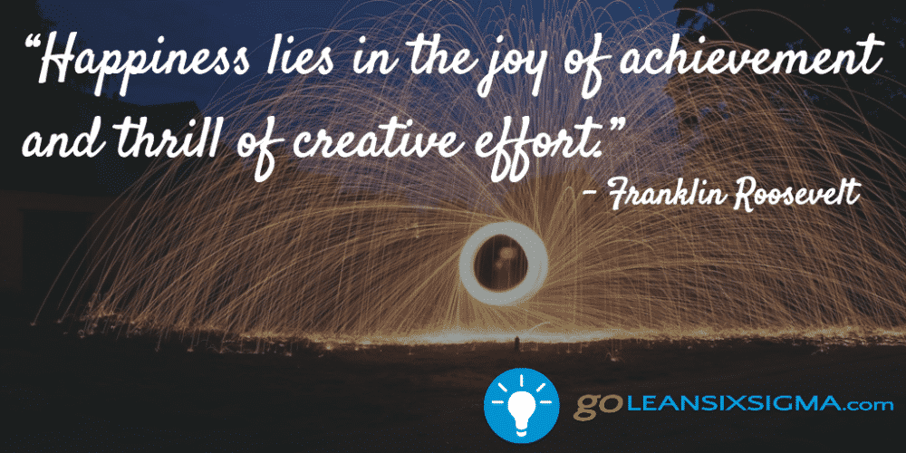 """Happiness Lies In The Joy Of Achievement And Thrill Of Creative Effort."" - Franklin Roosevelt - GoLeanSixSigma.com"