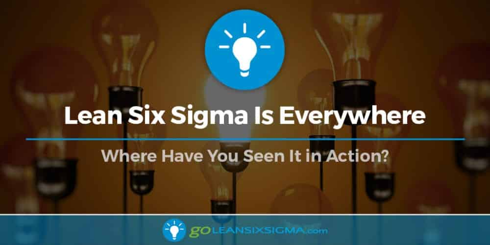 Lean Six Sigma Is Everywhere