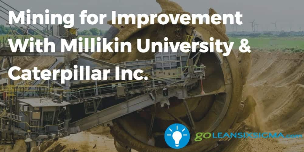 Mining For Improvement With Millikin University Caterpillar Goleansixsigma Com