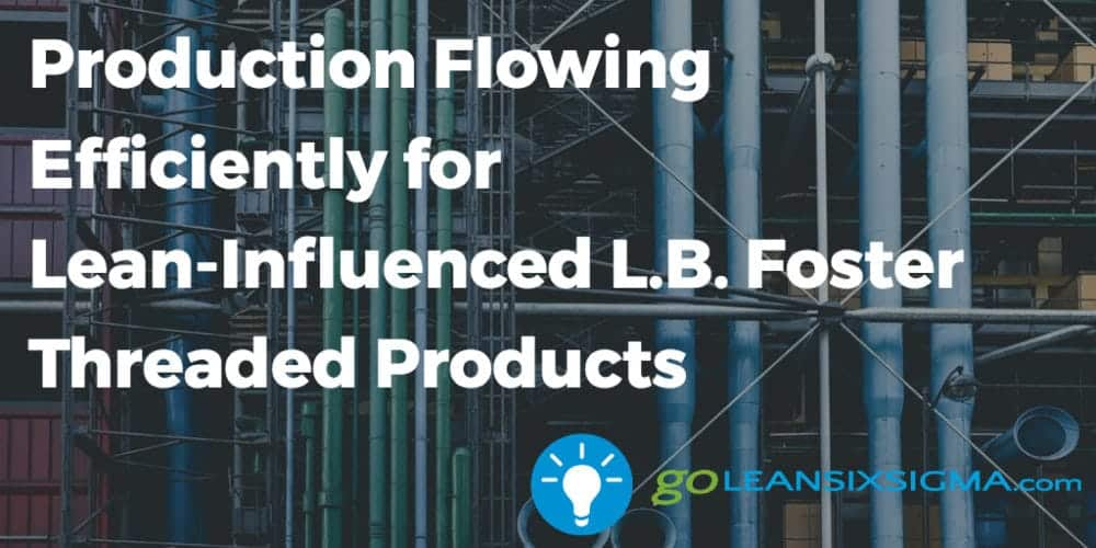 Production Flowing Efficiently For Lean Influenced Lb Foster Threaded Products Goleansixsigma Com