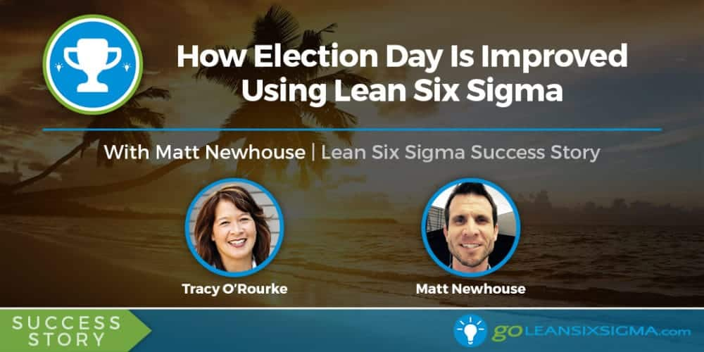 Success Story: How Election Day Is Improved Using Lean Six Sigma With Matt Newhouse - GoLeanSixSigma.com