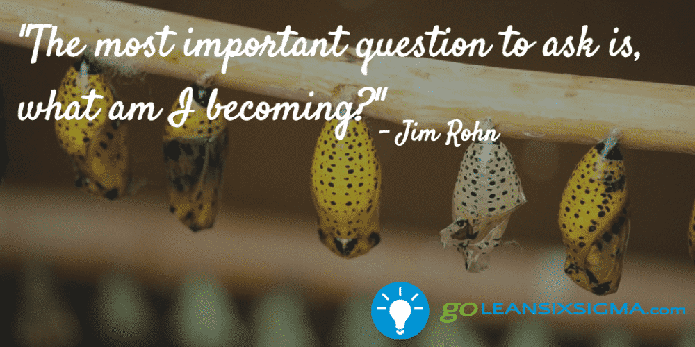 """The most important question to ask is, what am I becoming?"" - Jim Rohn - GoLeanSixSigma.com"