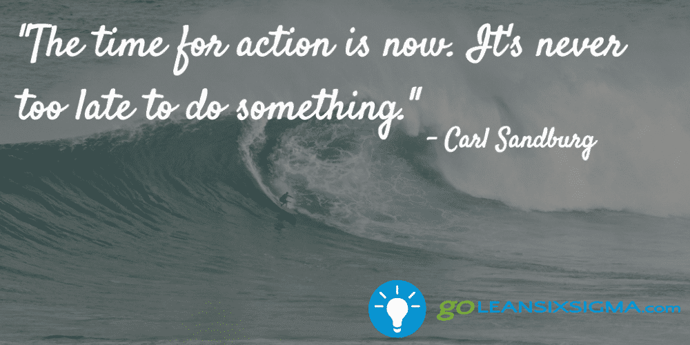 """The Time For Action Is Now. It's Never Too Late To Do Something."" - Carl Sandburg - GoLeanSixSigma.com"