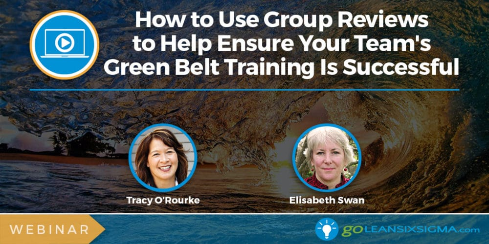 Webinar: How To Use Group Reviews To Help Ensure Your Team's Green Belt Training Is Successful (Introductory)