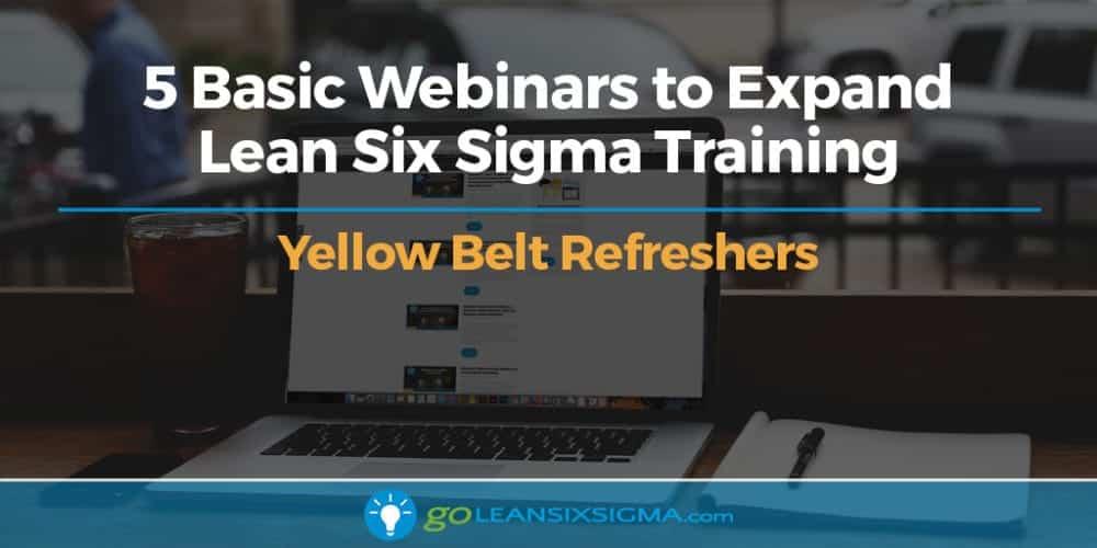 5 Basic Webinars to Expand Lean Six Sigma Training – Yellow Belt Refreshers - GoLeanSixSigma.com