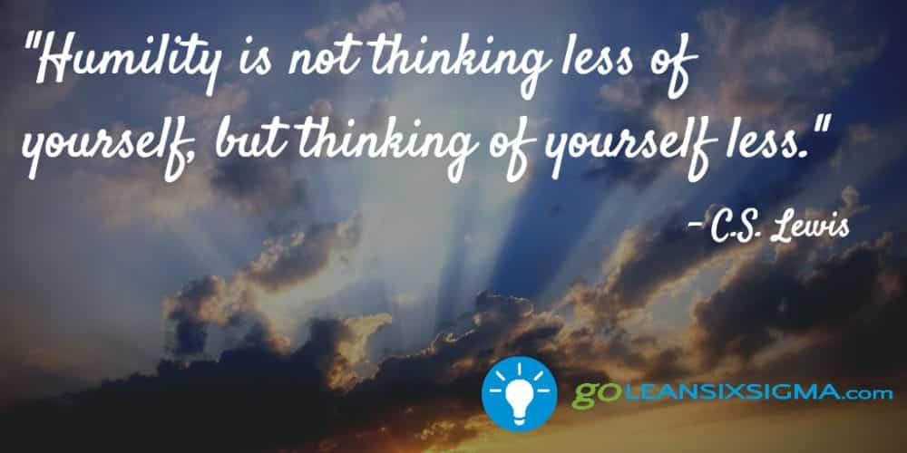 """Humility is not thinking less of yourself, but thinking of yourself less."" C. S. Lewis - GoLeanSixSigma.com"