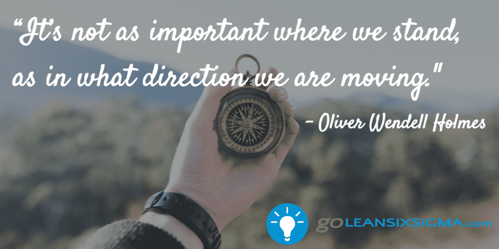 """It's Not As Important Where We Stand, As In What Direction We Are Moving."" Oliver Wendell Holmes - GoLeanSixSigma.com"