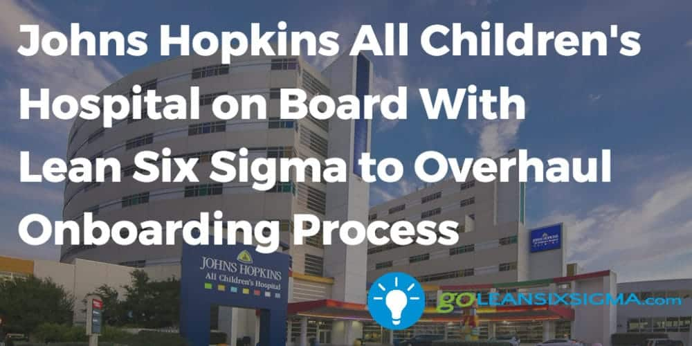 Johns Hopkins All Children's Hospital on Board With Lean Six Sigma to Overhaul Onboarding Process - GoLeanSixSigma.com
