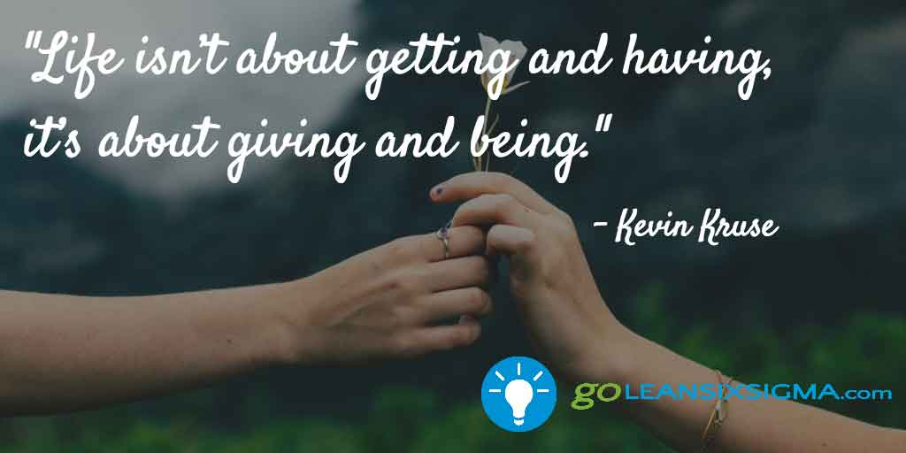 """Life Isn't About Getting And Having, It's About Giving And Being."" Kevin Kruse - GoLeanSixSigma.com"