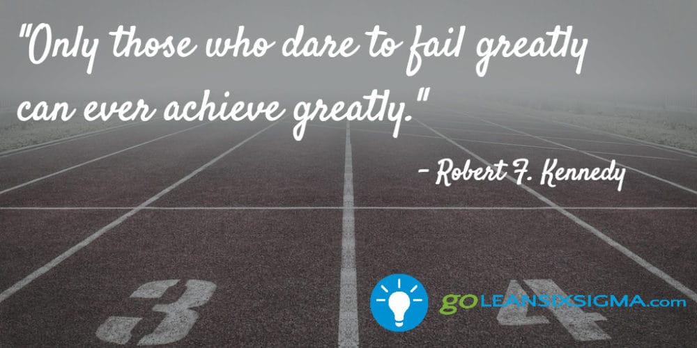 """Only Those Who Dare To Fail Greatly Can Ever Achieve Greatly."" Robert F. Kennedy - GoLeanSixSigma.com"