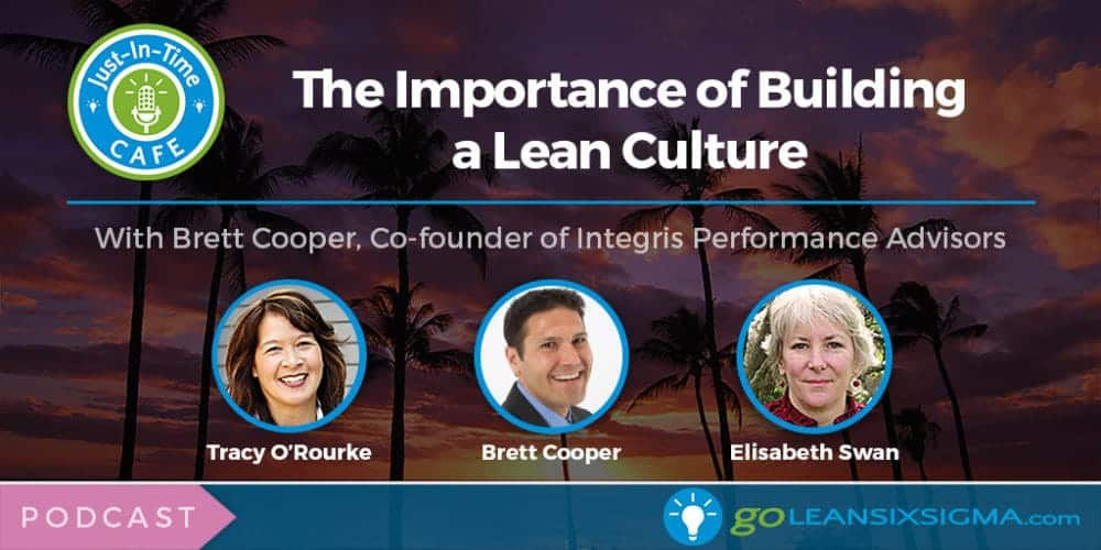 Just-In-Time Cafe Podcast, Episode 17: The Importance Of Building A Lean Culture With Brett Cooper, Co-founder Of Integris Performance Advisors - GoLeanSixSigma.com