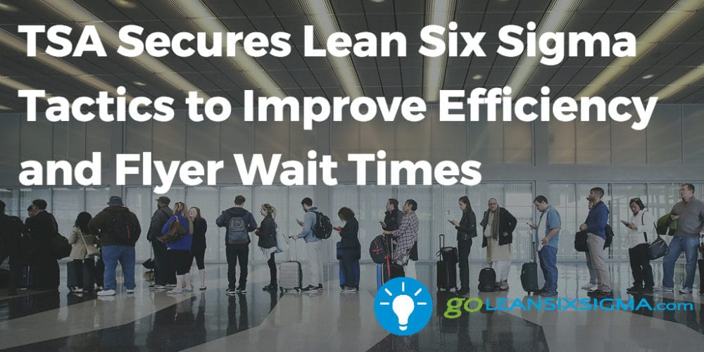 TSA Secures Lean Six Sigma Tactics To Improve Efficiency And Flyer Wait Times