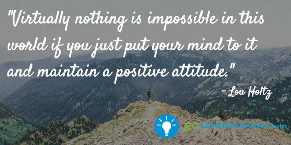 """Virtually Nothing Is Impossible In This World If You Just Put Your Mind To It And Maintain A Positive Attitude."" Lou Holtz - GoLeanSixSigma.com"