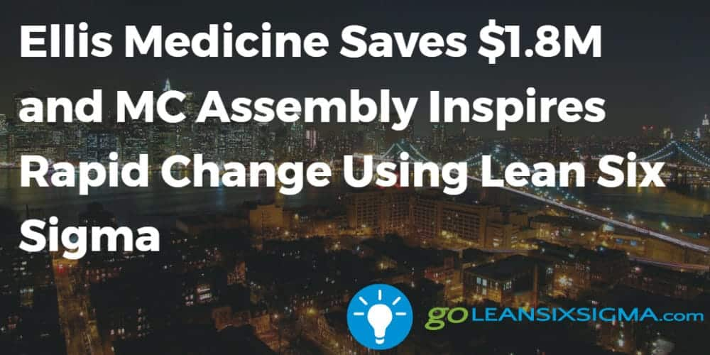 Ellis Medicine Saves $1.8M And MC Assembly Inspires Rapid Change Using Lean Six Sigma - GoLeanSixSigma.com