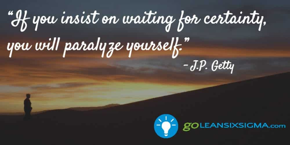 """""""If you insist on waiting for certainty, you will paralyze yourself."""" J.P. Getty - GoLeanSixSigma.com"""