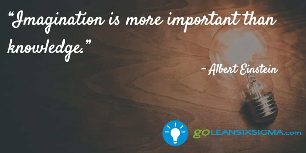 """Imagination is more important than knowledge."" Albert Einstein - GoLeanSixSigma.com"