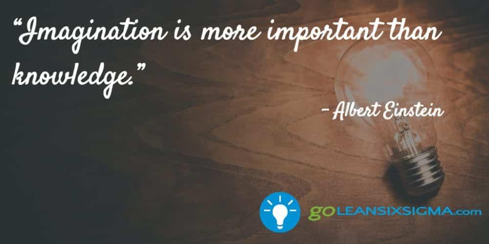 """Imagination Is More Important Than Knowledge."" Albert Einstein - GoLeanSixSigma.com"