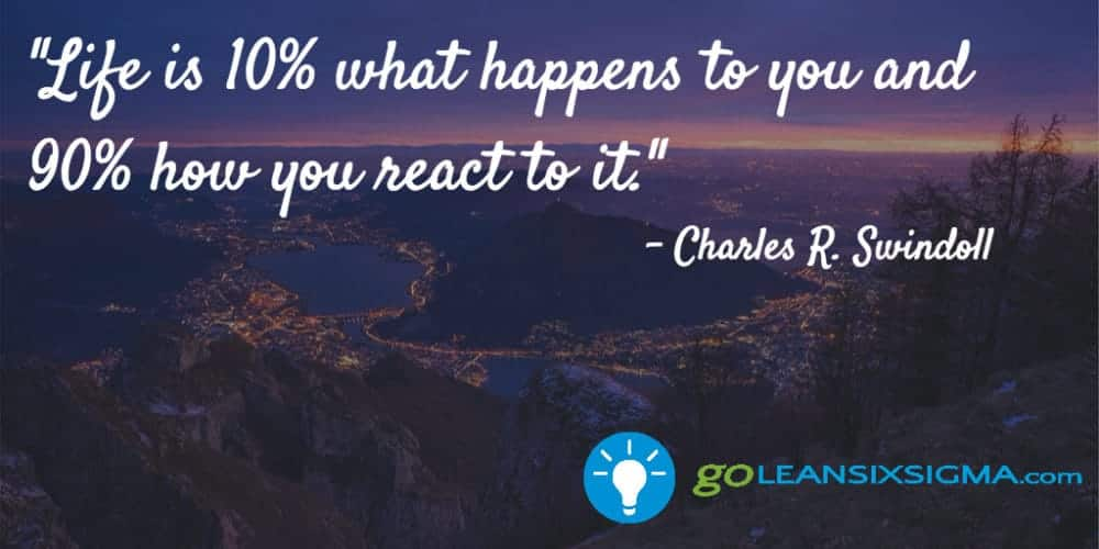 """Life is 10% what happens to you and 90% how you react to it."" Charles R. Swindoll - GoLeanSixSigma.com"