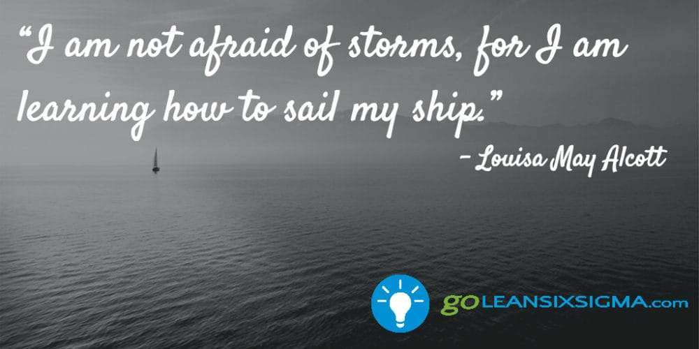 """I Am Not Afraid Of Storms, For I Am Learning How To Sail My Ship.""Louisa May Alcott - GoLeanSixSigma.com"