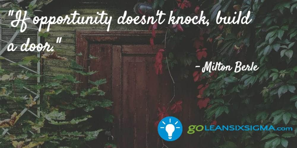 """If opportunity doesn't knock, build a door."" Milton Berle - GoLeanSixSigma.com"
