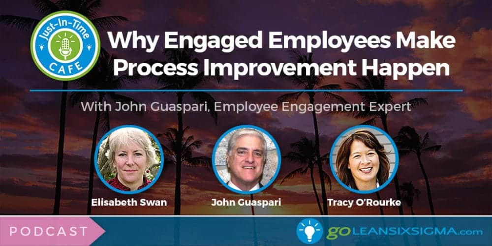 Podcast: Just-In-Time Cafe, Episode 18 – Why Engaged Employees Make Process Improvement Happen - GoLeanSixSigma.com